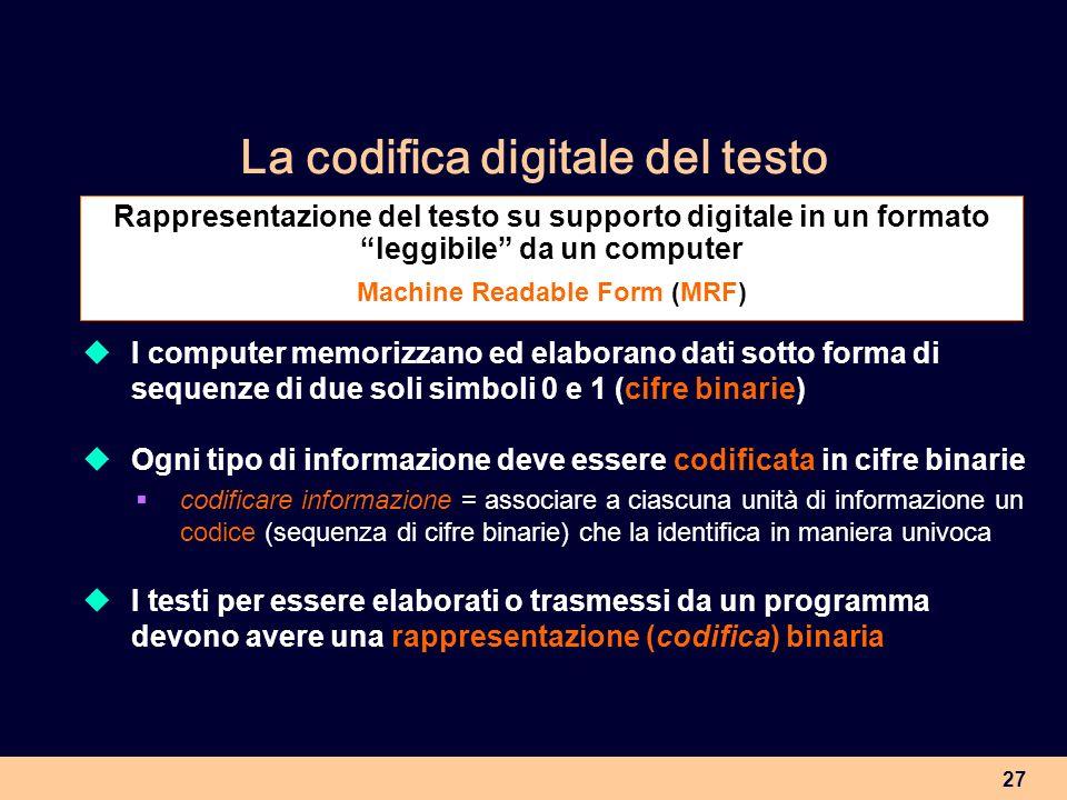 27 La codifica digitale del testo I computer memorizzano ed elaborano dati sotto forma di sequenze di due soli simboli 0 e 1 (cifre binarie) Ogni tipo