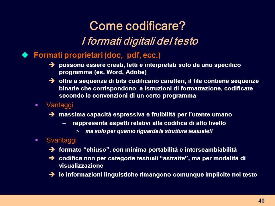 40 Come codificare? I formati digitali del testo Formati proprietari (doc, pdf, ecc.) possono essere creati, letti e interpretati solo da uno specific
