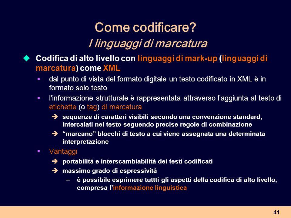 41 Come codificare? I linguaggi di marcatura Codifica di alto livello con linguaggi di mark-up (linguaggi di marcatura) come XML dal punto di vista de