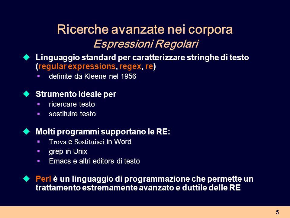5 Ricerche avanzate nei corpora Espressioni Regolari Linguaggio standard per caratterizzare stringhe di testo (regular expressions, regex, re) definit