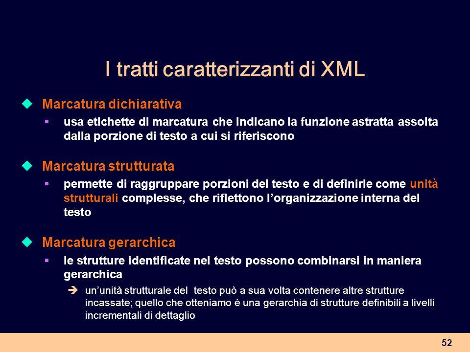 52 I tratti caratterizzanti di XML Marcatura dichiarativa usa etichette di marcatura che indicano la funzione astratta assolta dalla porzione di testo