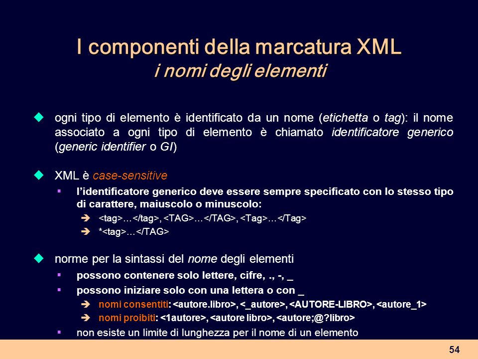 54 I componenti della marcatura XML i nomi degli elementi ogni tipo di elemento è identificato da un nome (etichetta o tag): il nome associato a ogni