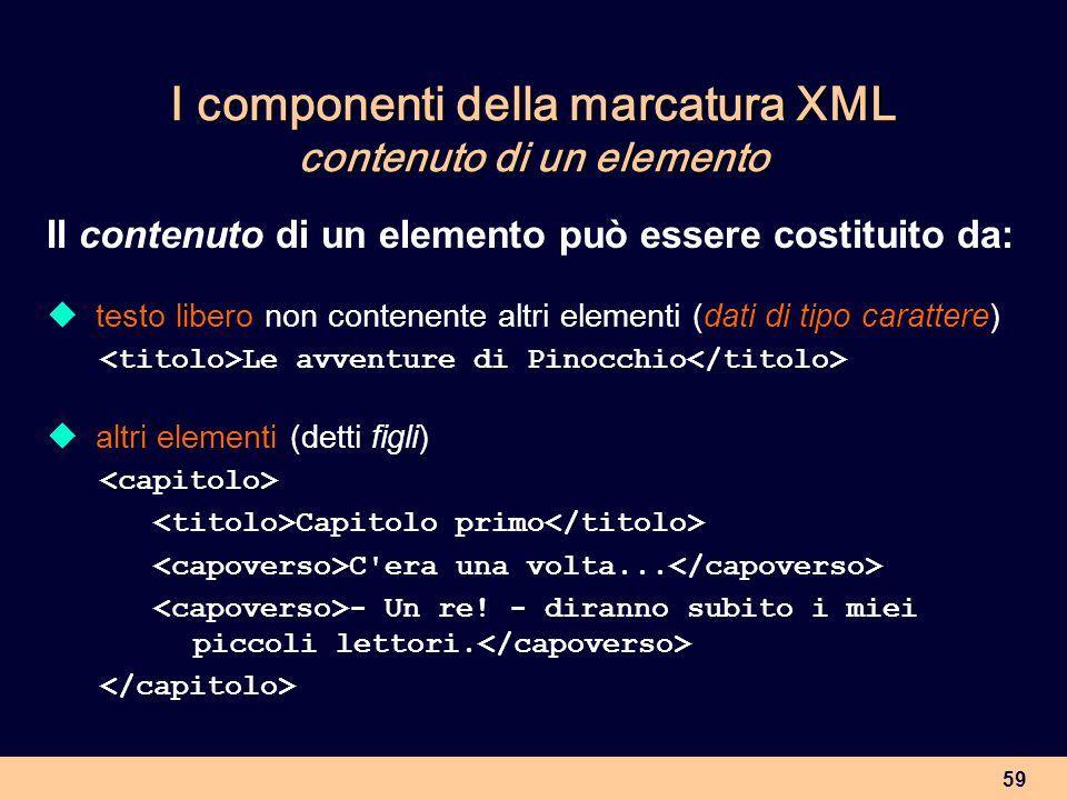 59 I componenti della marcatura XML contenuto di un elemento Il contenuto di un elemento può essere costituito da: testo libero non contenente altri e