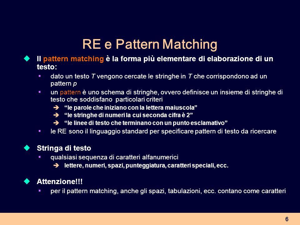 7 RE e Pattern Matching In Perl una RE è unespressione della forma / / Uso delle espressioni regolari in Perl 1.Si definisce un pattern tramite una RE 2.La RE viene verificata su un testo e produce come risultato un valore booleano (true-false): true = il testo contiene una stringa che corrisponde (match) al pattern false = il testo non contiene una stringa che corrisponda al patttern Altri possibili output documenti in cui viene trovata la stringa(stringhe) corrispondente(i) al pattern linee di testo che contengono il pattern (es.