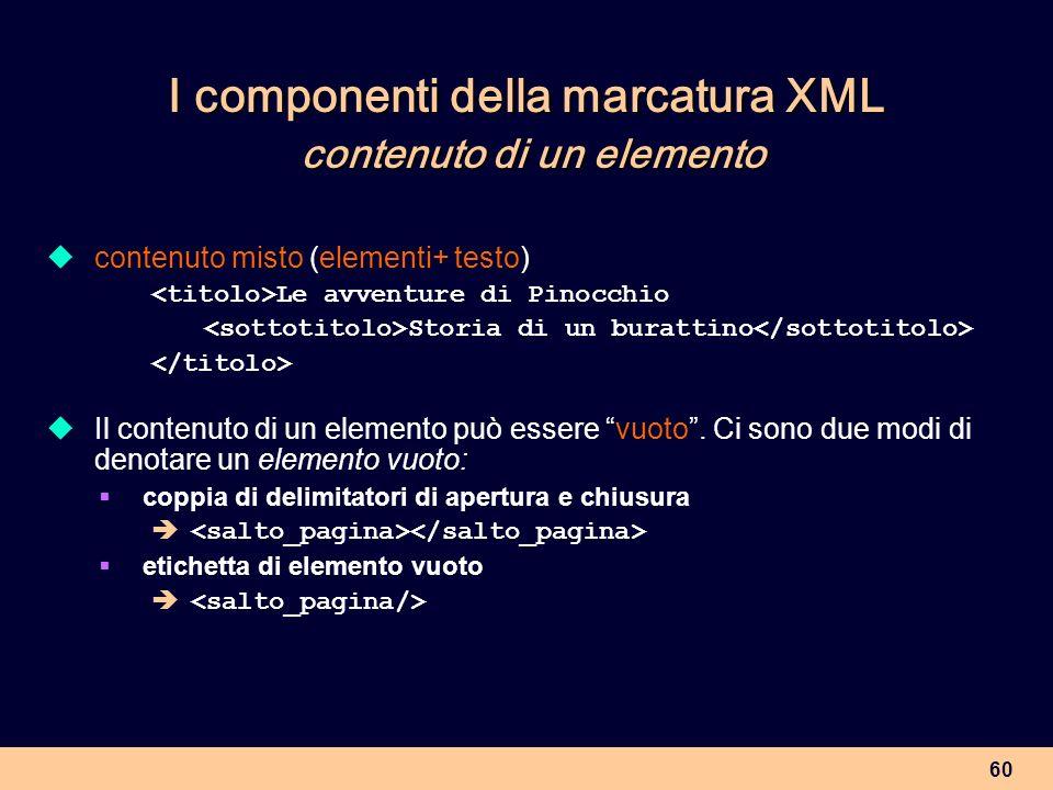 60 I componenti della marcatura XML contenuto di un elemento contenuto misto (elementi+ testo) Le avventure di Pinocchio Storia di un burattino Il con