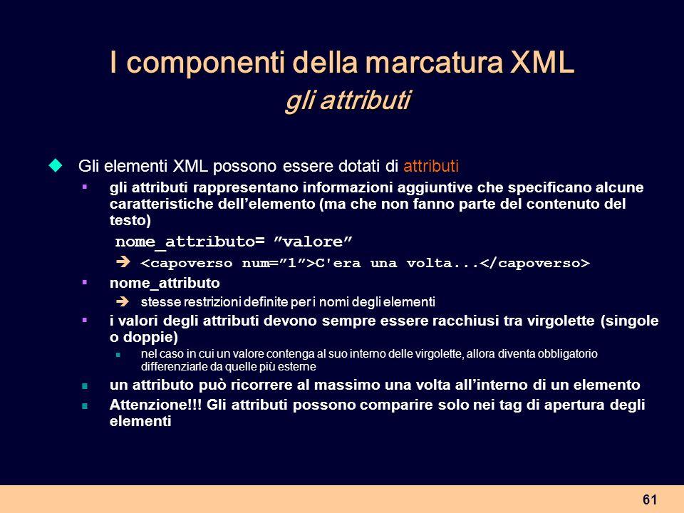 61 I componenti della marcatura XML gli attributi Gli elementi XML possono essere dotati di attributi gli attributi rappresentano informazioni aggiunt