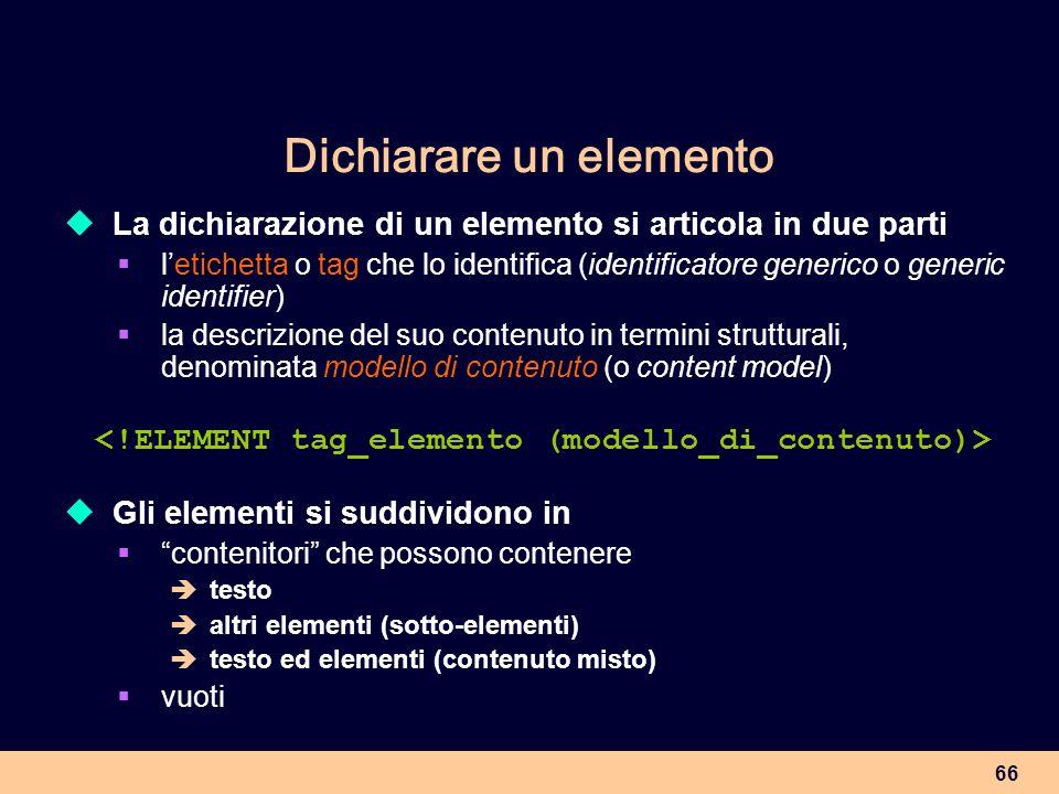 66 Dichiarare un elemento La dichiarazione di un elemento si articola in due parti letichetta o tag che lo identifica (identificatore generico o gener