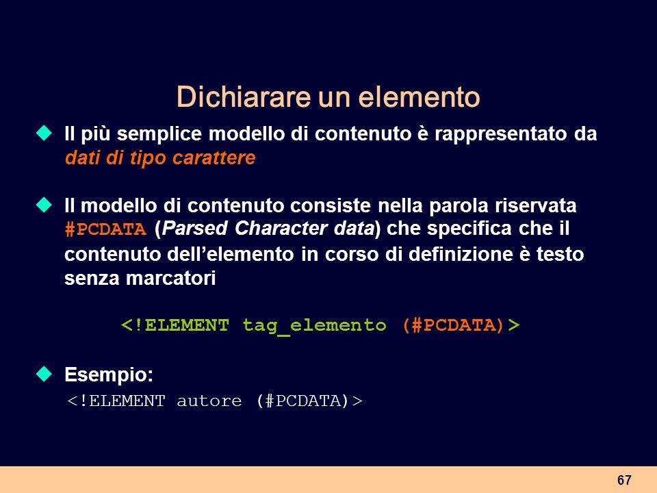 67 Dichiarare un elemento Il più semplice modello di contenuto è rappresentato da dati di tipo carattere Il modello di contenuto consiste nella parola