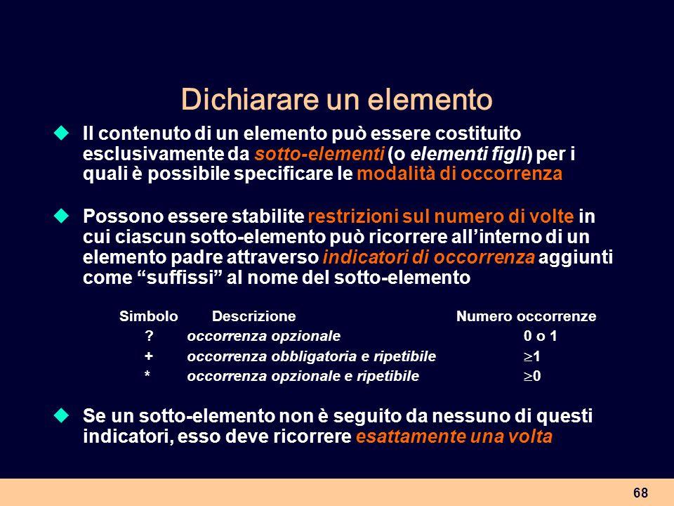 68 Dichiarare un elemento Il contenuto di un elemento può essere costituito esclusivamente da sotto-elementi (o elementi figli) per i quali è possibil
