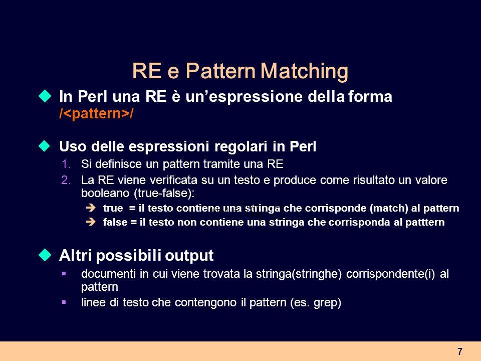 8 Caratteri e sequenze di caratteri Un qualsiasi carattere o sequenza di caratteri (lettere, numeri, punteggiatura, spazi, ritorno-a-capo, caratteri speciali) è una RE le RE sono case sensitive REEsempi di matching /testo/ /a/ il testo del corpus il cane di Mario è nero /mark up/ mark up del testo /Linguistica/ la Linguistica Computazionale la linguistica computazionale
