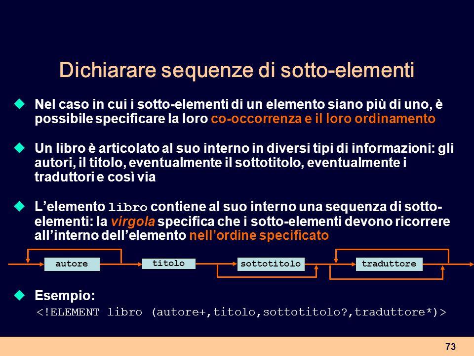 73 Dichiarare sequenze di sotto-elementi Nel caso in cui i sotto-elementi di un elemento siano più di uno, è possibile specificare la loro co-occorren