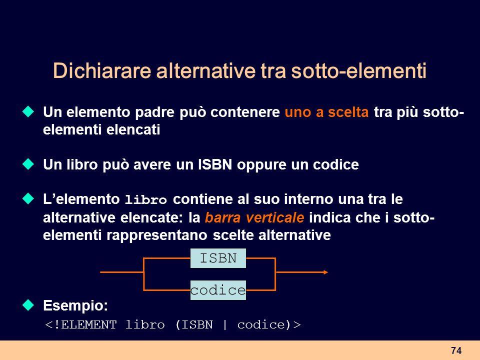 74 Dichiarare alternative tra sotto-elementi Un elemento padre può contenere uno a scelta tra più sotto- elementi elencati Un libro può avere un ISBN