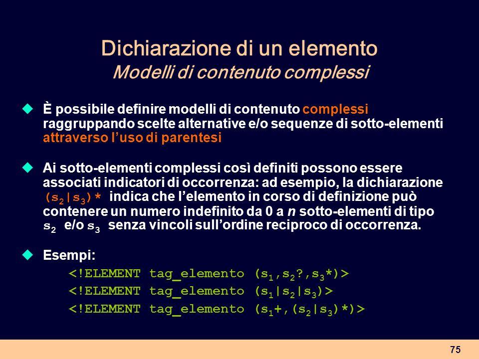 75 Dichiarazione di un elemento Modelli di contenuto complessi È possibile definire modelli di contenuto complessi raggruppando scelte alternative e/o