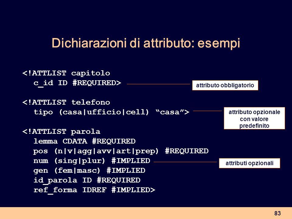 83 Dichiarazioni di attributo: esempi <!ATTLIST capitolo c_id ID #REQUIRED> <!ATTLIST telefono tipo (casa|ufficio|cell) casa> <!ATTLIST parola lemma C