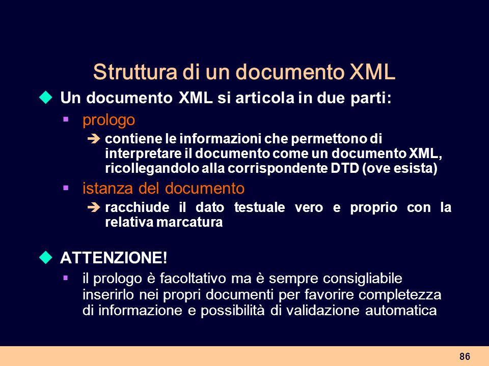 86 Struttura di un documento XML Un documento XML si articola in due parti: prologo contiene le informazioni che permettono di interpretare il documen