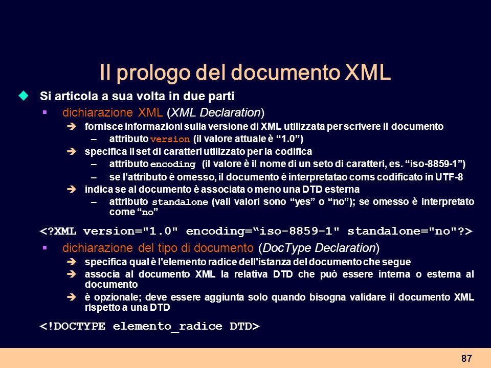 87 Il prologo del documento XML Si articola a sua volta in due parti dichiarazione XML (XML Declaration) fornisce informazioni sulla versione di XML u