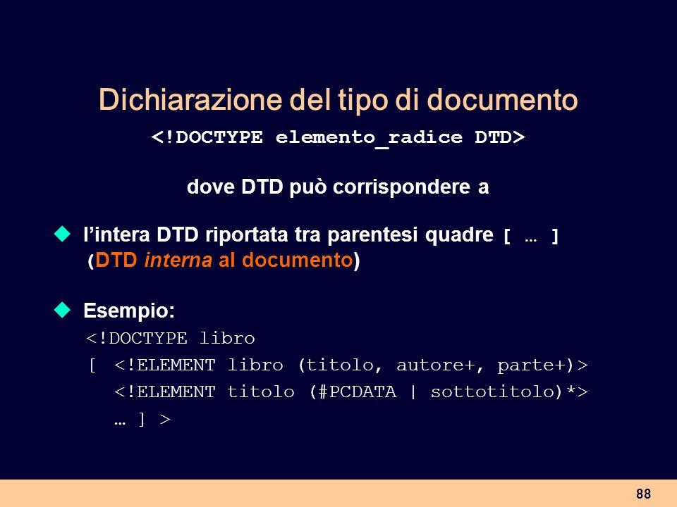 88 Dichiarazione del tipo di documento dove DTD può corrispondere a lintera DTD riportata tra parentesi quadre [ … ] ( DTD interna al documento) Esemp