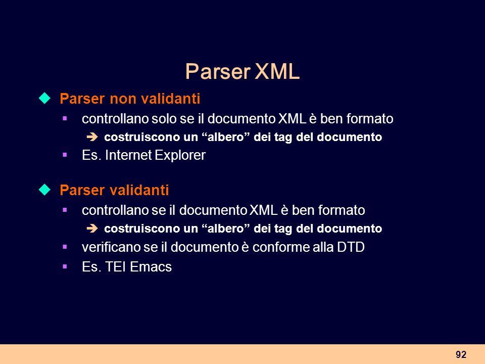 92 Parser XML Parser non validanti controllano solo se il documento XML è ben formato costruiscono un albero dei tag del documento Es. Internet Explor