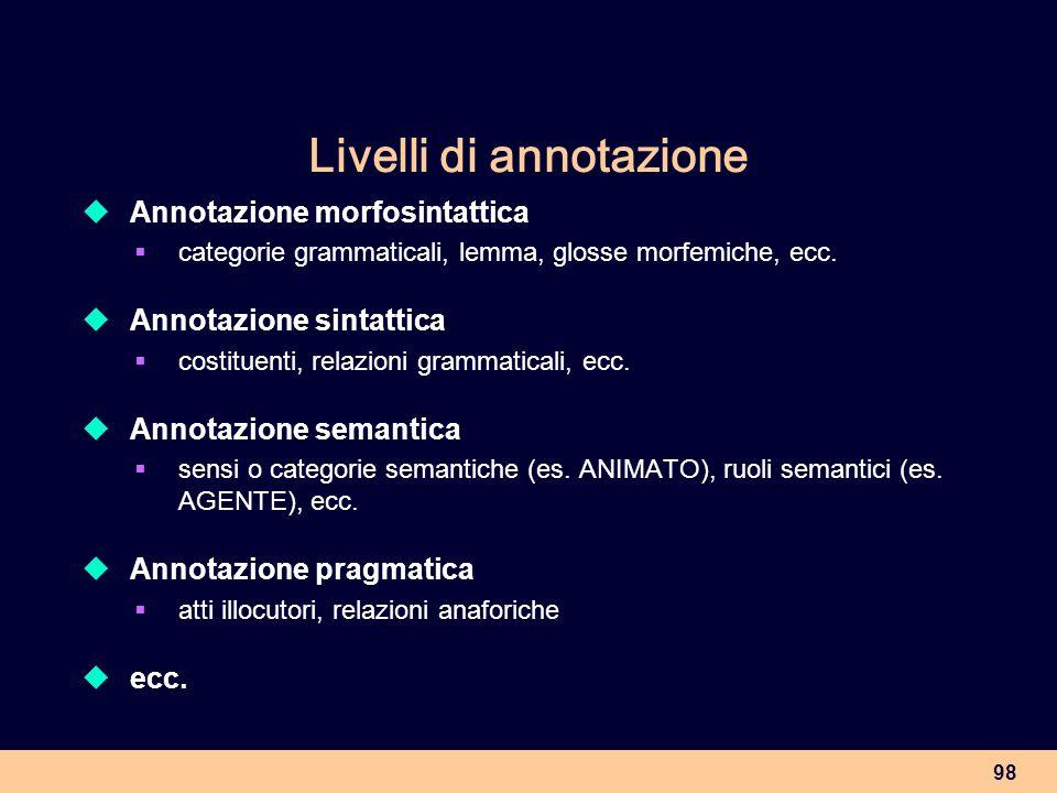 98 Livelli di annotazione Annotazione morfosintattica categorie grammaticali, lemma, glosse morfemiche, ecc. Annotazione sintattica costituenti, relaz