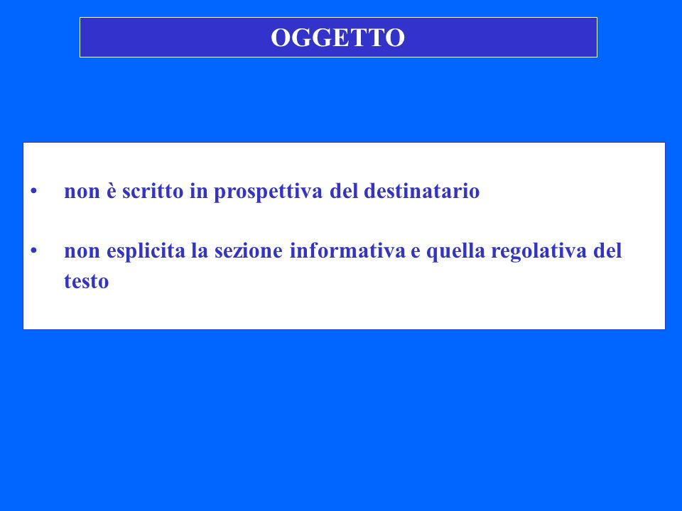 non è scritto in prospettiva del destinatario non esplicita la sezione informativa e quella regolativa del testo OGGETTO