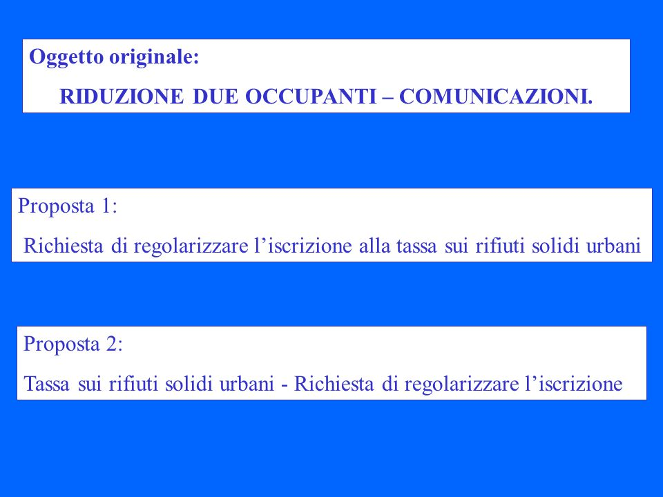 Proposta 1: Richiesta di regolarizzare liscrizione alla tassa sui rifiuti solidi urbani Oggetto originale: RIDUZIONE DUE OCCUPANTI – COMUNICAZIONI.