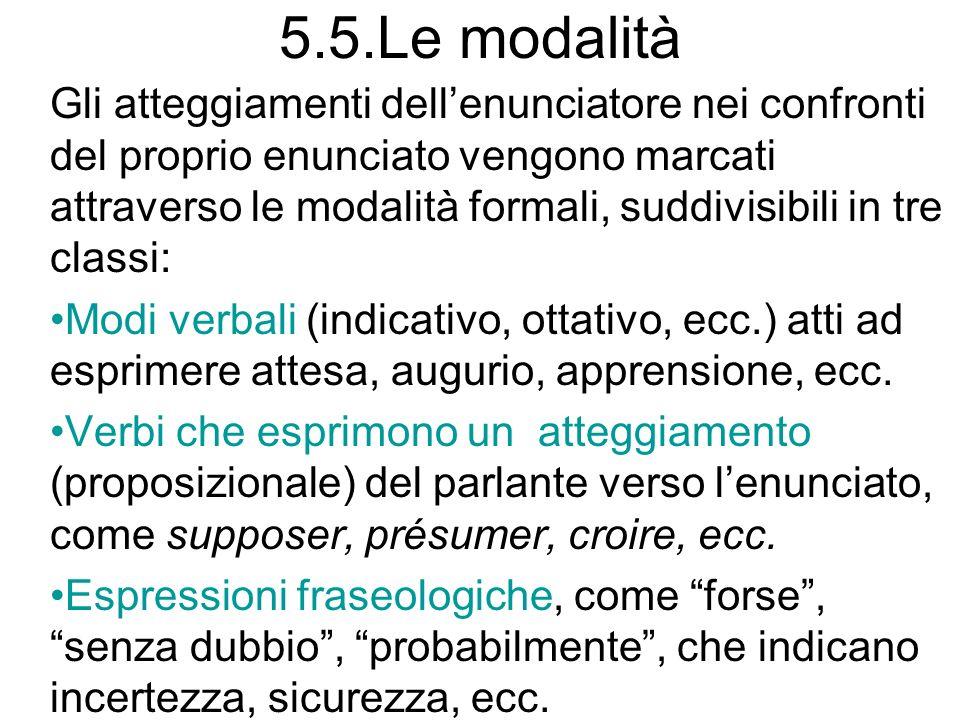 5.5.Le modalità Gli atteggiamenti dellenunciatore nei confronti del proprio enunciato vengono marcati attraverso le modalità formali, suddivisibili in