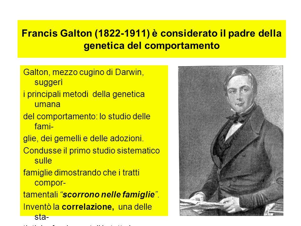 Francis Galton (1822-1911) è considerato il padre della genetica del comportamento Galton, mezzo cugino di Darwin, suggerì i principali metodi della g