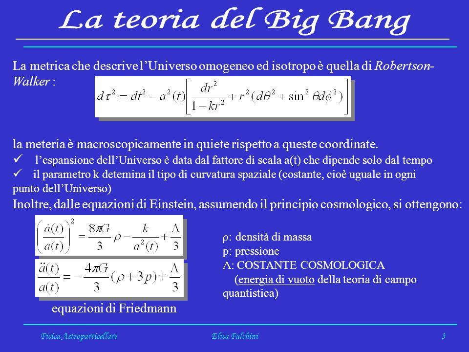 Fisica AstroparticellareElisa Falchini3 La metrica che descrive lUniverso omogeneo ed isotropo è quella di Robertson- Walker : la meteria è macroscopicamente in quiete rispetto a queste coordinate.