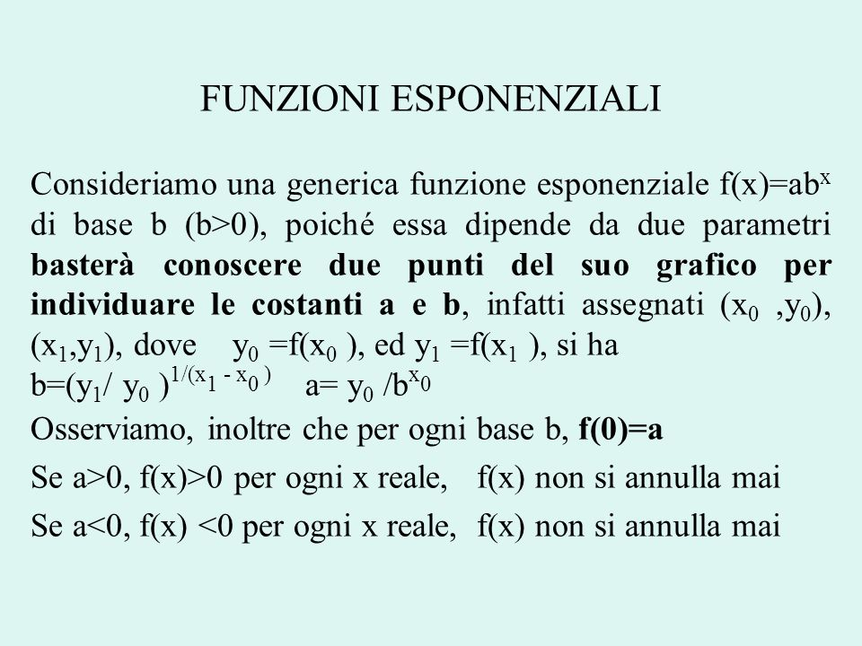 FUNZIONI ESPONENZIALI Consideriamo una generica funzione esponenziale f(x)=ab x di base b (b>0), poiché essa dipende da due parametri basterà conoscer