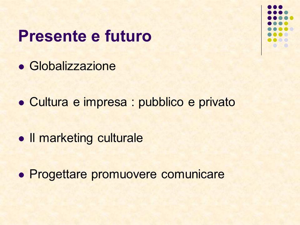 Presente e futuro Globalizzazione Cultura e impresa : pubblico e privato Il marketing culturale Progettare promuovere comunicare