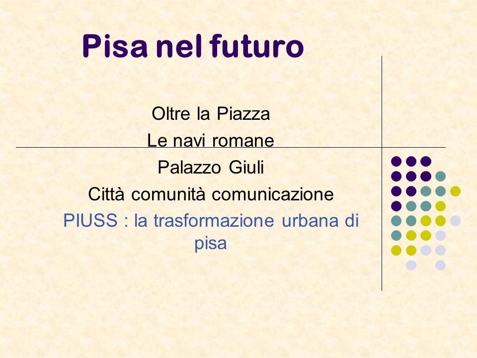 Pisa nel futuro Oltre la Piazza Le navi romane Palazzo Giuli Città comunità comunicazione PIUSS : la trasformazione urbana di pisa