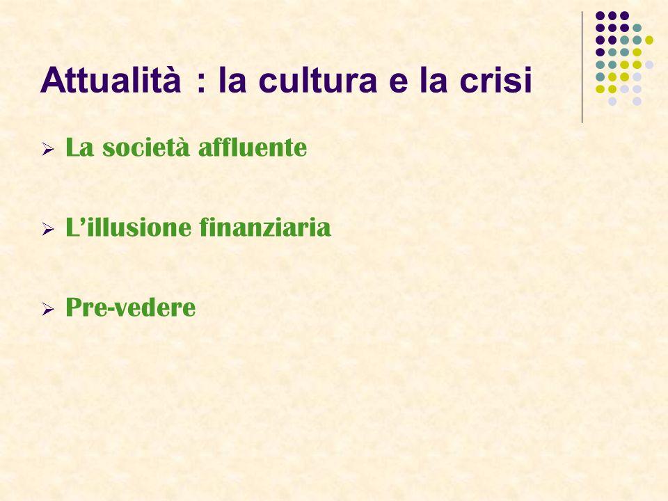Attualità : la cultura e la crisi La società affluente Lillusione finanziaria Pre-vedere