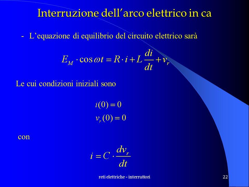 reti elettriche - interruttori22 Interruzione dellarco elettrico in ca -Lequazione di equilibrio del circuito elettrico sarà Le cui condizioni inizial