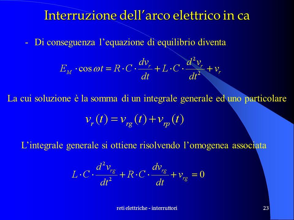 reti elettriche - interruttori23 Interruzione dellarco elettrico in ca -Di conseguenza lequazione di equilibrio diventa La cui soluzione è la somma di