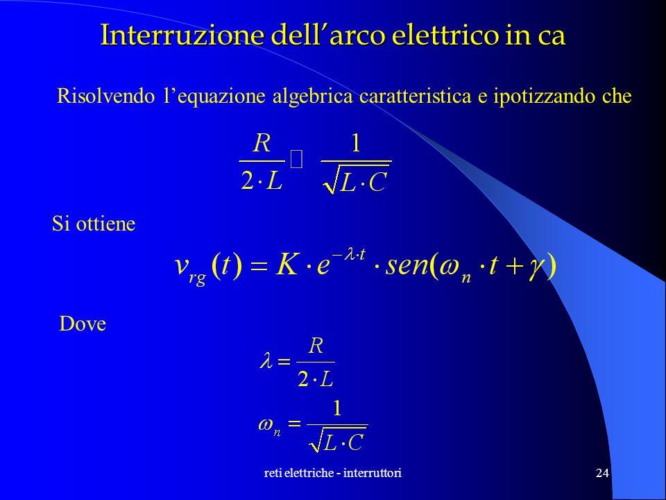 reti elettriche - interruttori24 Interruzione dellarco elettrico in ca Risolvendo lequazione algebrica caratteristica e ipotizzando che Si ottiene Dov