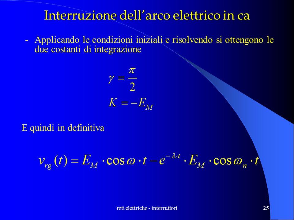 reti elettriche - interruttori25 Interruzione dellarco elettrico in ca -Applicando le condizioni iniziali e risolvendo si ottengono le due costanti di