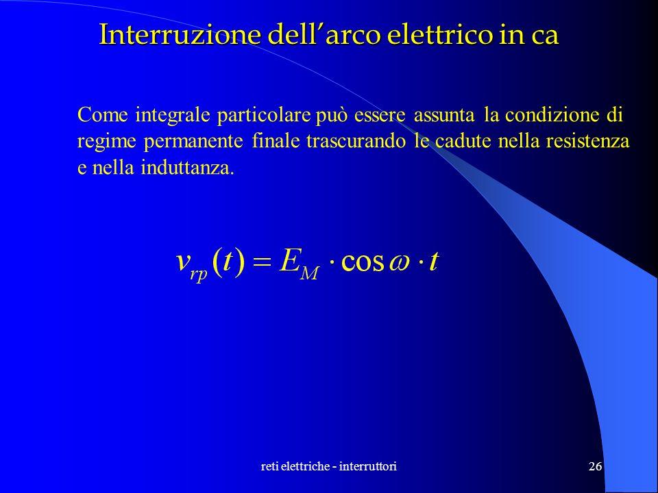reti elettriche - interruttori26 Interruzione dellarco elettrico in ca Come integrale particolare può essere assunta la condizione di regime permanent