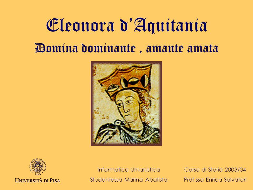 Eleonora dAquitania Domina dominante, amante amata Informatica Umanistica Studentessa Marina Abatista Corso di Storia 2003/04 Prof.ssa Enrica Salvator