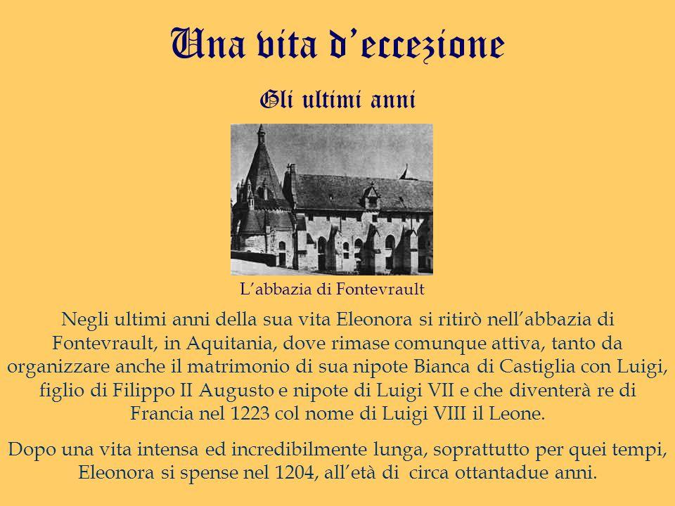 Gli ultimi anni Una vita deccezione Negli ultimi anni della sua vita Eleonora si ritirò nellabbazia di Fontevrault, in Aquitania, dove rimase comunque