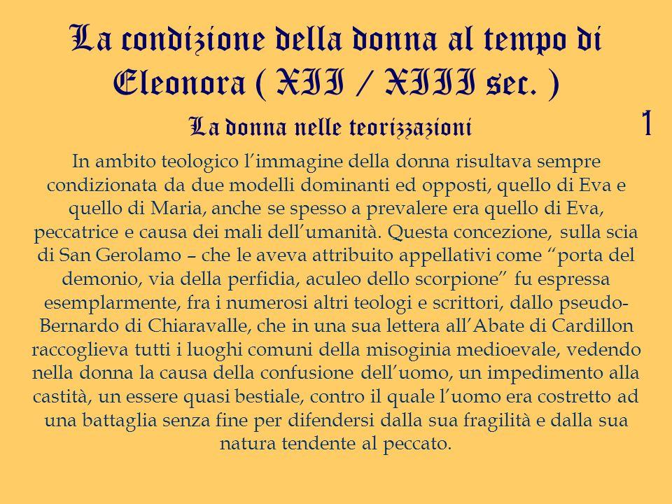La condizione della donna al tempo di Eleonora ( XII / XIII sec. ) La donna nelle teorizzazioni In ambito teologico limmagine della donna risultava se