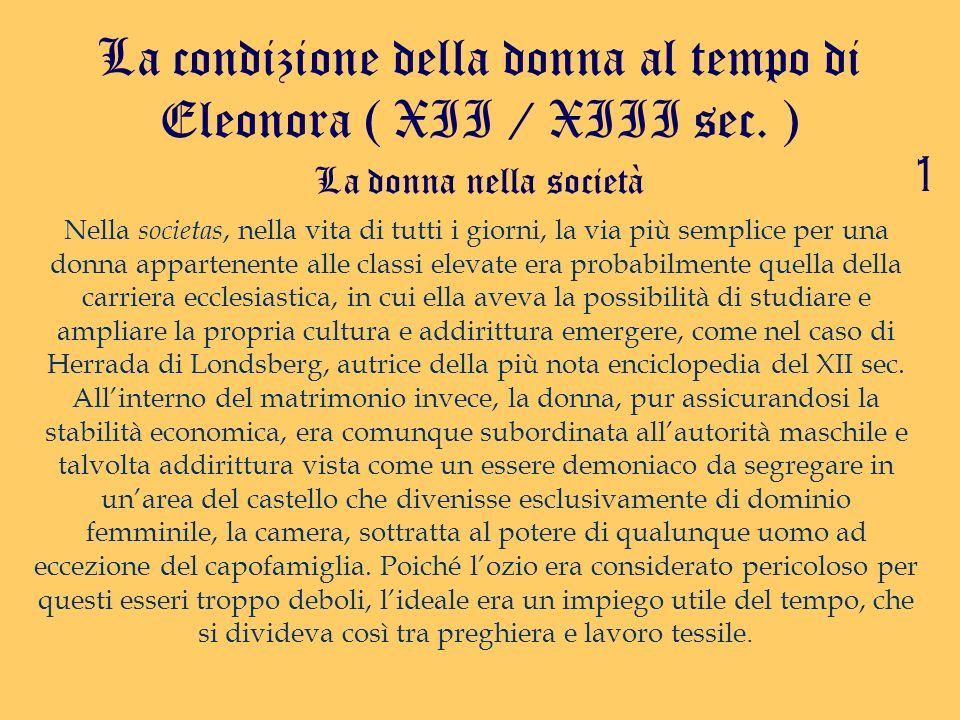 La condizione della donna al tempo di Eleonora ( XII / XIII sec. ) La donna nella società Nella societas, nella vita di tutti i giorni, la via più sem