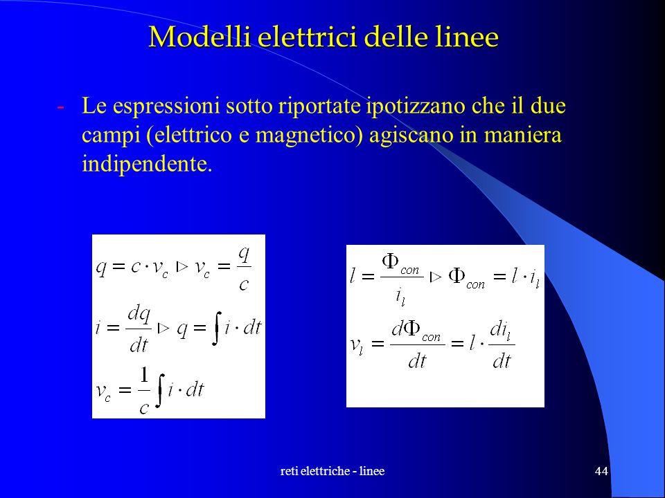 reti elettriche - linee44 Modelli elettrici delle linee -Le espressioni sotto riportate ipotizzano che il due campi (elettrico e magnetico) agiscano i