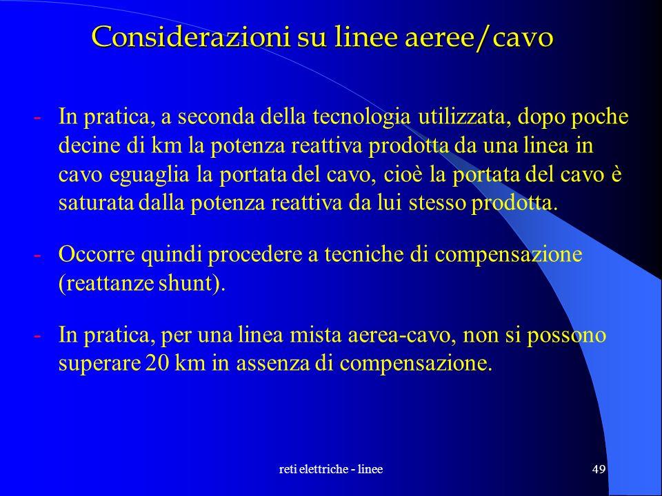 reti elettriche - linee49 Considerazioni su linee aeree/cavo -In pratica, a seconda della tecnologia utilizzata, dopo poche decine di km la potenza re