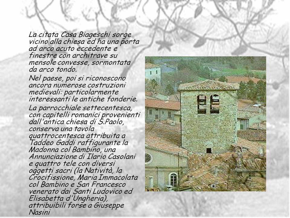 La citata Casa Biageschi sorge vicino alla chiesa ed ha una porta ad arco acuto eccedente e finestre con architrave su mensole convesse, sormontata da