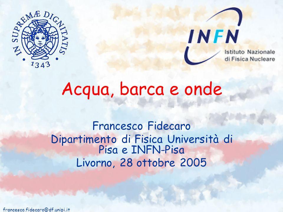francesco.fidecaro@df.unipi.it Acqua, barca e onde Francesco Fidecaro Dipartimento di Fisica Università di Pisa e INFN-Pisa Livorno, 28 ottobre 2005