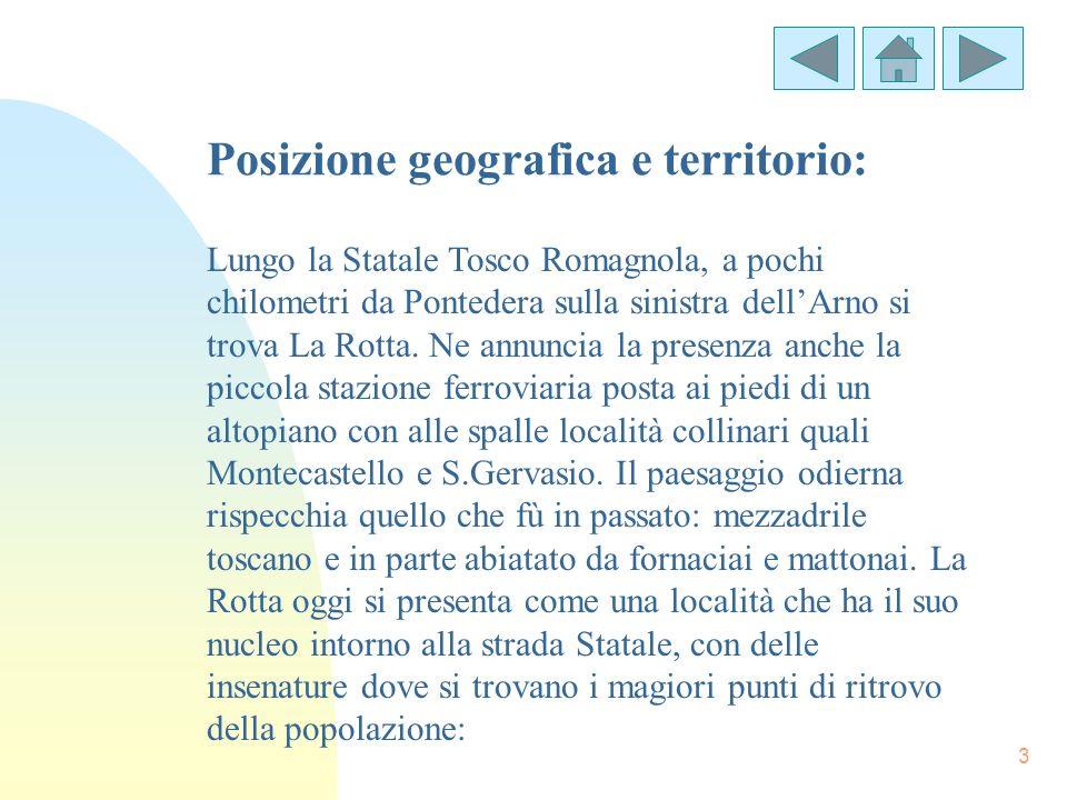 3 Posizione geografica e territorio: Lungo la Statale Tosco Romagnola, a pochi chilometri da Pontedera sulla sinistra dellArno si trova La Rotta. Ne a