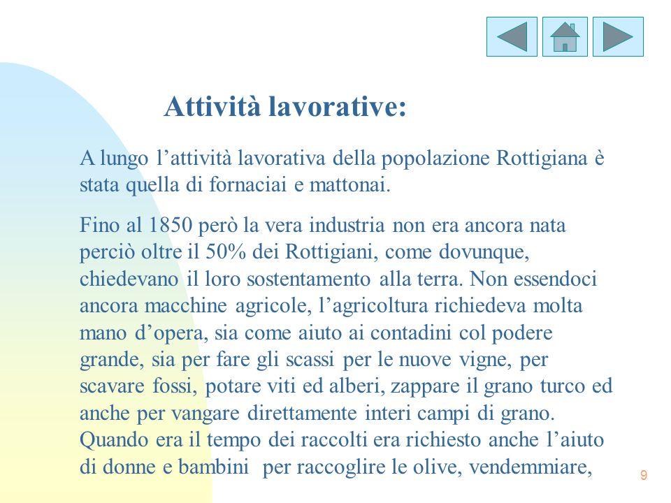 9 Attività lavorative: A lungo lattività lavorativa della popolazione Rottigiana è stata quella di fornaciai e mattonai. Fino al 1850 però la vera ind