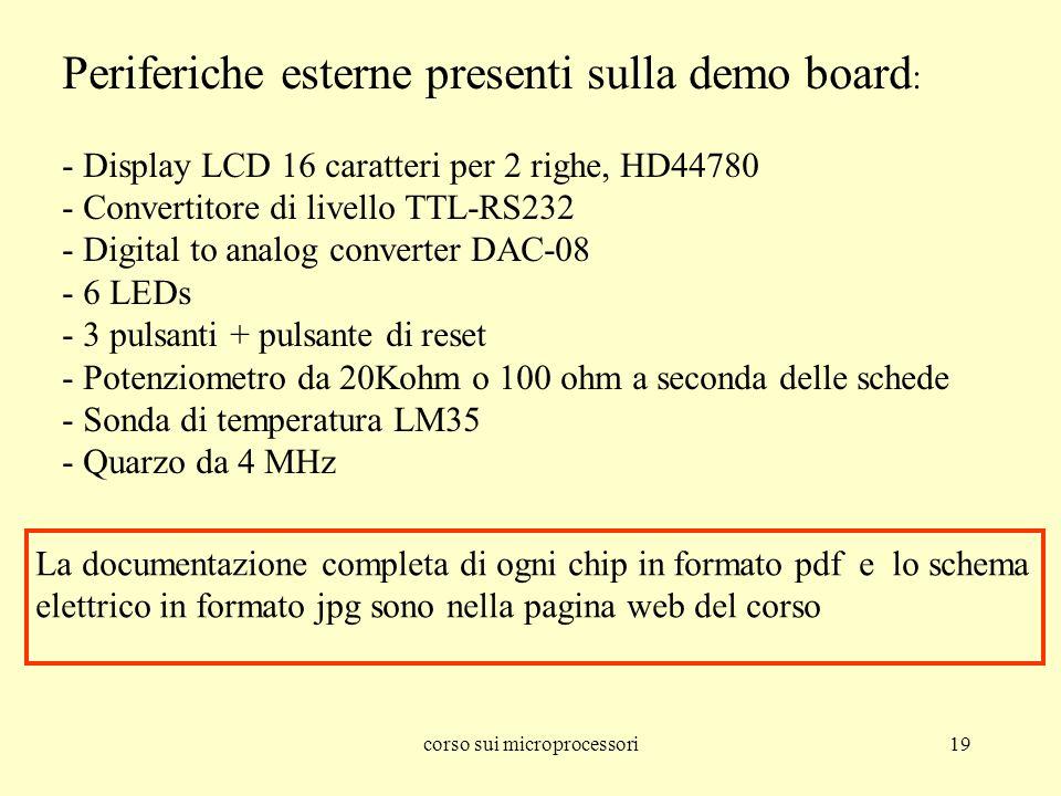 corso sui microprocessori19 Periferiche esterne presenti sulla demo board : - Display LCD 16 caratteri per 2 righe, HD44780 - Convertitore di livello TTL-RS232 - Digital to analog converter DAC-08 - 6 LEDs - 3 pulsanti + pulsante di reset - Potenziometro da 20Kohm o 100 ohm a seconda delle schede - Sonda di temperatura LM35 - Quarzo da 4 MHz La documentazione completa di ogni chip in formato pdf e lo schema elettrico in formato jpg sono nella pagina web del corso