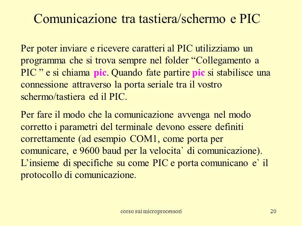 corso sui microprocessori20 Comunicazione tra tastiera/schermo e PIC Per poter inviare e ricevere caratteri al PIC utilizziamo un programma che si trova sempre nel folder Collegamento a PIC e si chiama pic.