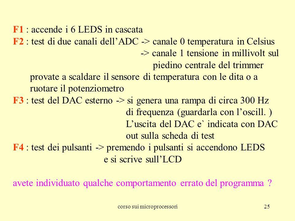 corso sui microprocessori25 F1 : accende i 6 LEDS in cascata F2 : test di due canali dellADC -> canale 0 temperatura in Celsius -> canale 1 tensione in millivolt sul piedino centrale del trimmer provate a scaldare il sensore di temperatura con le dita o a ruotare il potenziometro F3 : test del DAC esterno -> si genera una rampa di circa 300 Hz di frequenza (guardarla con loscill.